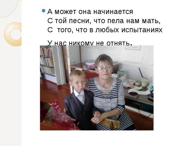 А может она начинается С той песни, что пела нам мать, С того, что в любых и...