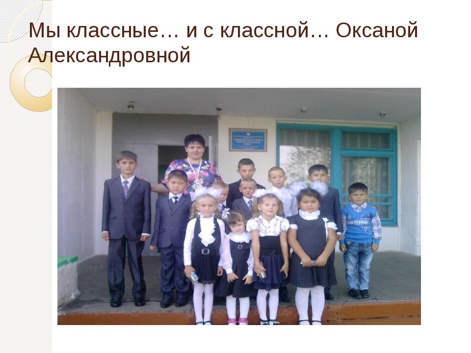 Мы классные… и с классной… Оксаной Александровной