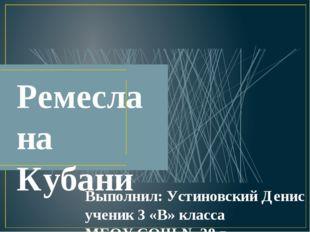 Ремесла на Кубани Выполнил: Устиновский Денис ученик 3 «В» класса МБОУ СОШ №