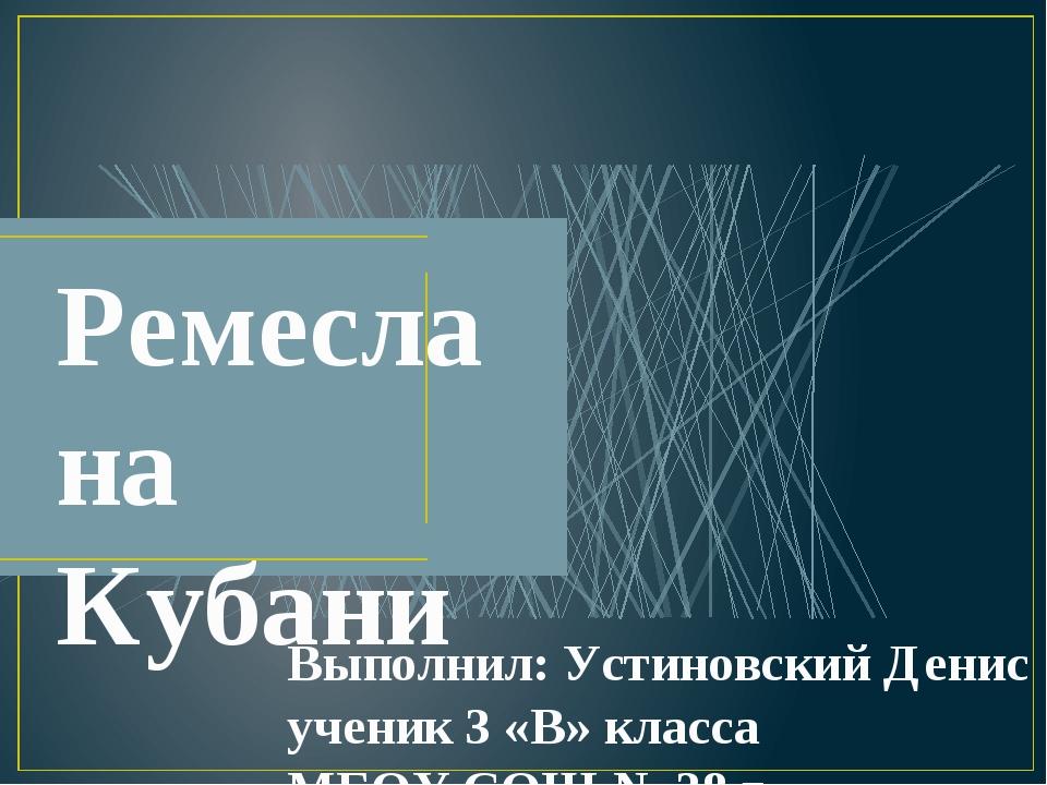 Ремесла на Кубани Выполнил: Устиновский Денис ученик 3 «В» класса МБОУ СОШ №...