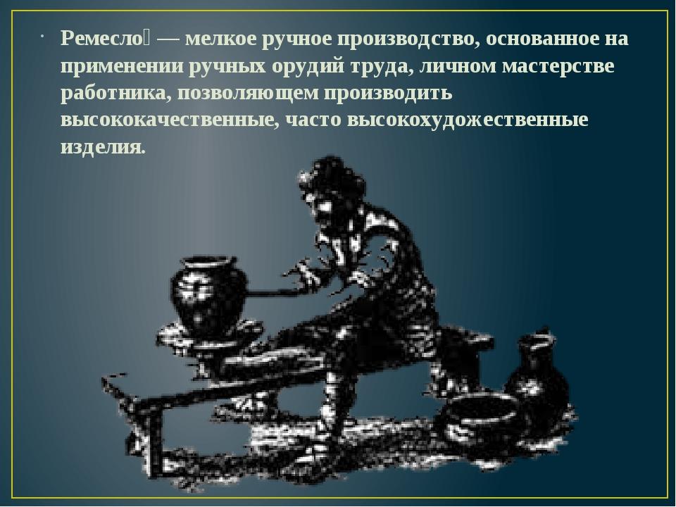 Ремесло́— мелкое ручное производство, основанное на применении ручных орудий...