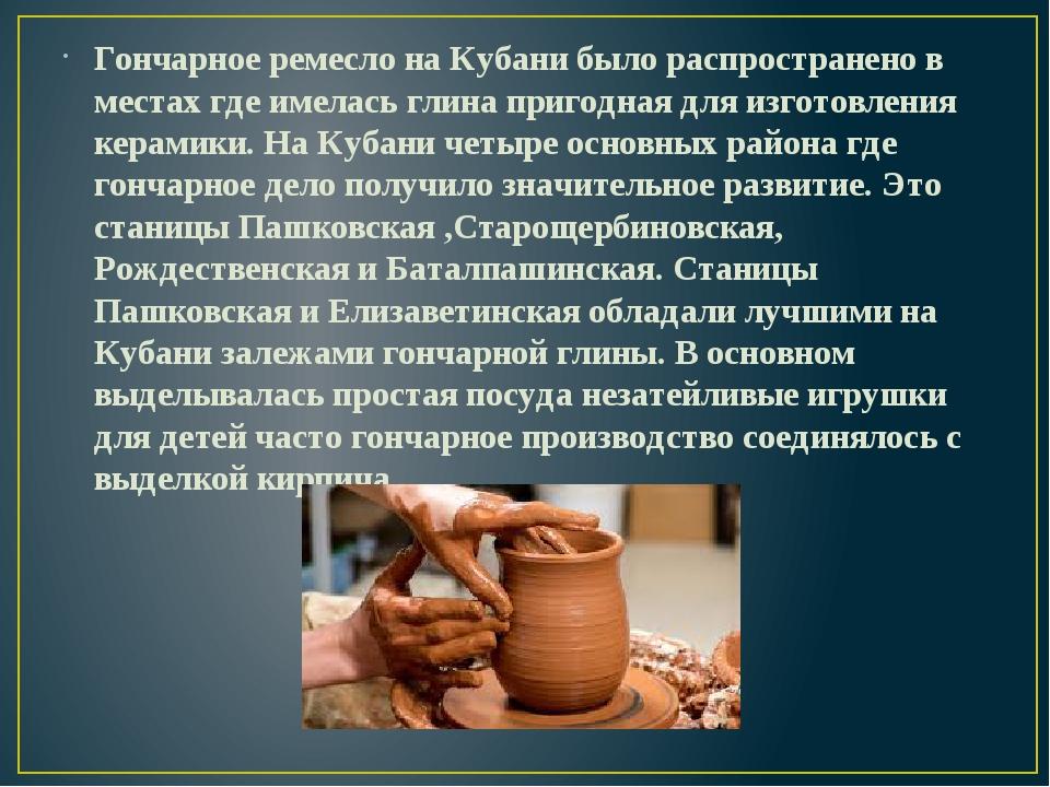 Гончарное ремесло на Кубани было распространено в местах где имелась глина пр...