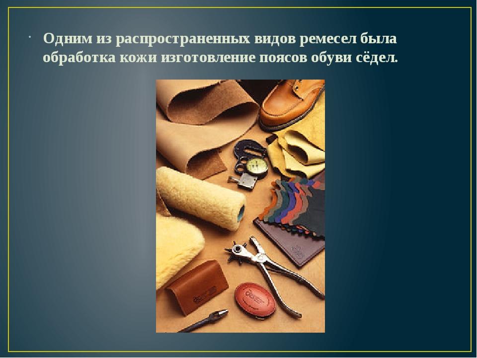 Одним из распространенных видов ремесел была обработка кожи изготовление пояс...