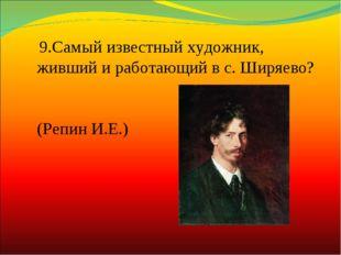 9.Самый известныйхудожник, живший и работающий в с. Ширяево? (Репин И.Е.)