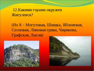 12.Какими горами окружен Жигулевск? (Их 8 – Могутовая, Шишка, Яблоневая, Сос