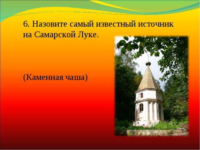 6.Назовите самый известный источник на Самарской Луке. (Каменная чаша)