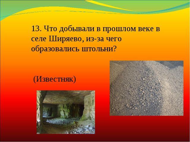 13.Что добывали в прошлом веке в селе Ширяево, из-за чего образовались штоль...