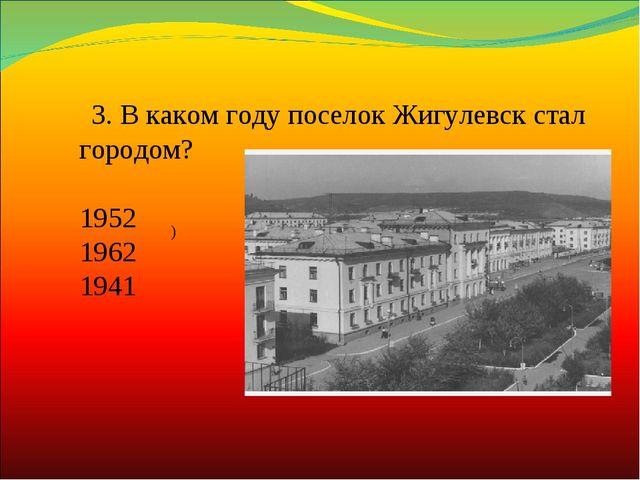 ) 3.В каком году поселок Жигулевск стал городом? 1952 1962 1941