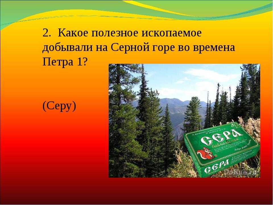 2. Какое полезное ископаемое добывали на Серной горе во времена Петра 1? (Се...