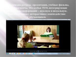 Мультимедиа ресурсы –презентации, учебные фильмы, видеофрагменты. Это особые