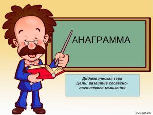 АНАГРАММА Дидактическая игра Цель: развитие словесно-логического мышления