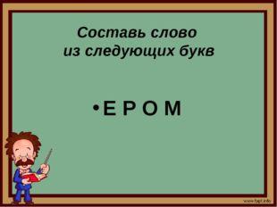 Составь слово из следующих букв Е Р О М