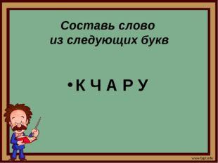 Составь слово из следующих букв К Ч А Р У
