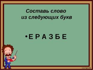 Составь слово из следующих букв Е Р А З Б Е