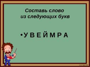 Составь слово из следующих букв У В Е Й М Р А