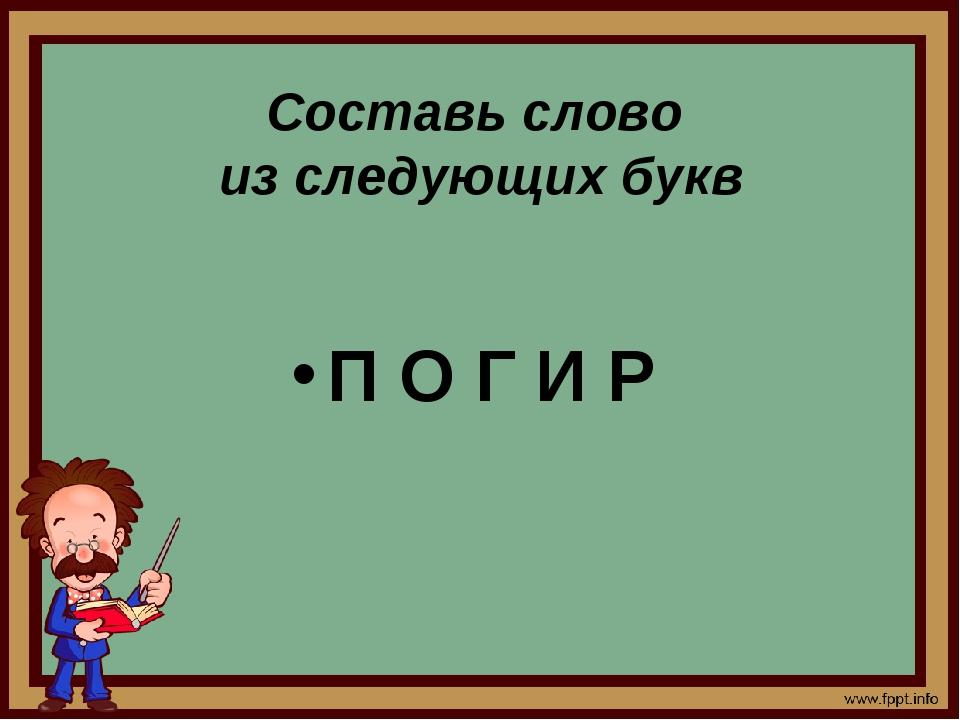 Составь слово из следующих букв П О Г И Р