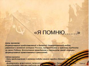«Я ПОМНЮ…….» Цель проекта: Формирование представлений о Великой Отечественно