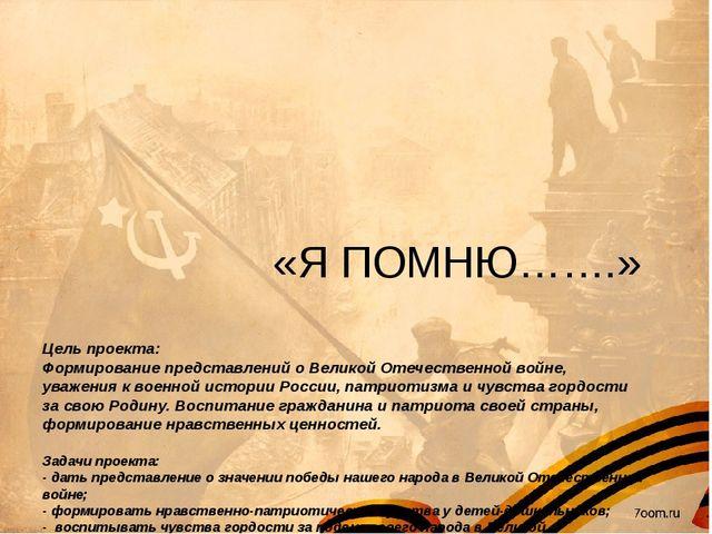 «Я ПОМНЮ…….» Цель проекта: Формирование представлений о Великой Отечественно...