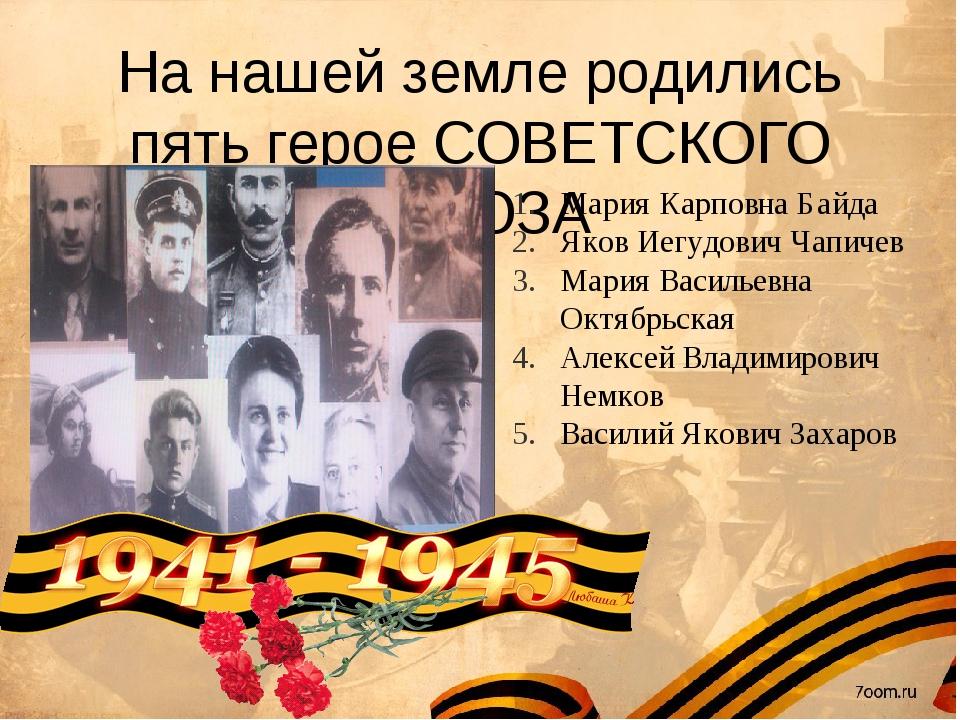 На нашей земле родились пять герое СОВЕТСКОГО СОЮЗА Мария Карповна Байда Яков...