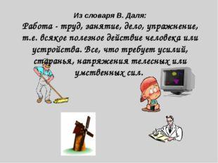 Из словаря В. Даля: Работа - труд, занятие, дело, упражнение, т.е. всякое пол
