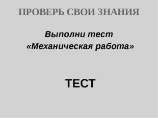 ПРОВЕРЬ СВОИ ЗНАНИЯ Выполни тест «Механическая работа» ТЕСТ