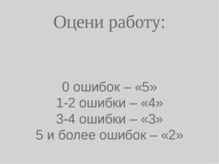 Оцени работу: 0 ошибок – «5» 1-2 ошибки – «4» 3-4 ошибки – «3» 5 и более ошиб