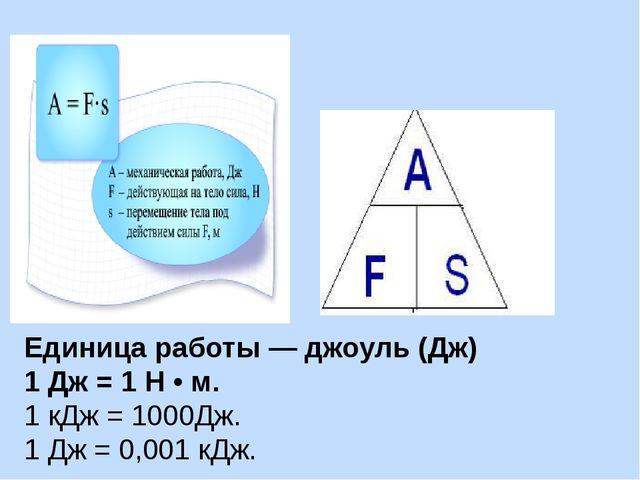 Единица работы — джоуль (Дж) 1 Дж = 1 Н • м. 1 кДж = 1000Дж. 1 Дж = 0,001 кДж.