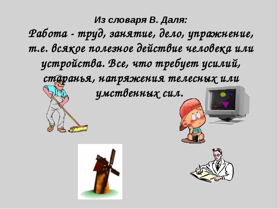 Из словаря В. Даля: Работа - труд, занятие, дело, упражнение, т.е. всякое пол...