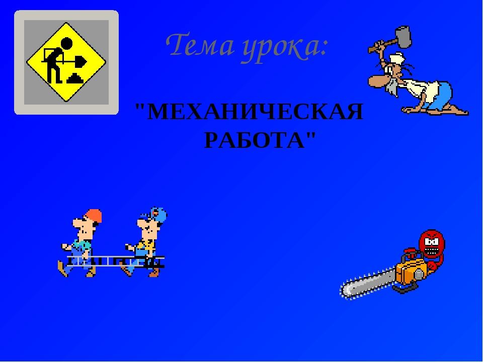 """Тема урока: """"МЕХАНИЧЕСКАЯ РАБОТА"""""""