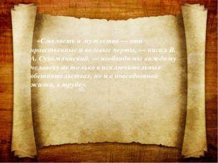 «Смелость и мужество — эти нравственные и волевые черты, — писал В. А. Сухом