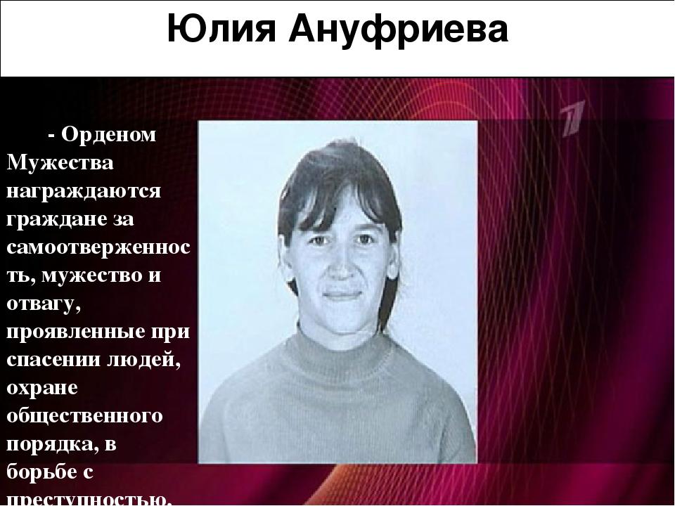 Юлия Ануфриева - Орденом Мужества награждаются граждане за самоотверженность,...
