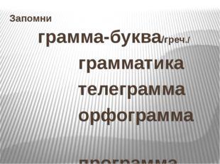 Запомни грамма-буква/греч./ грамматика телеграмма орфограмма программа програ