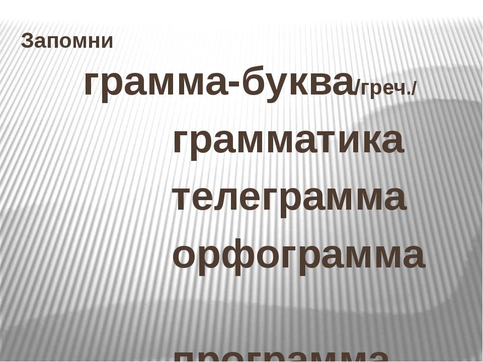 Запомни грамма-буква/греч./ грамматика телеграмма орфограмма программа програ...