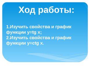 Ход работы: 1.Изучить свойства и график функции у=tg x; 2.Изучить свойства и