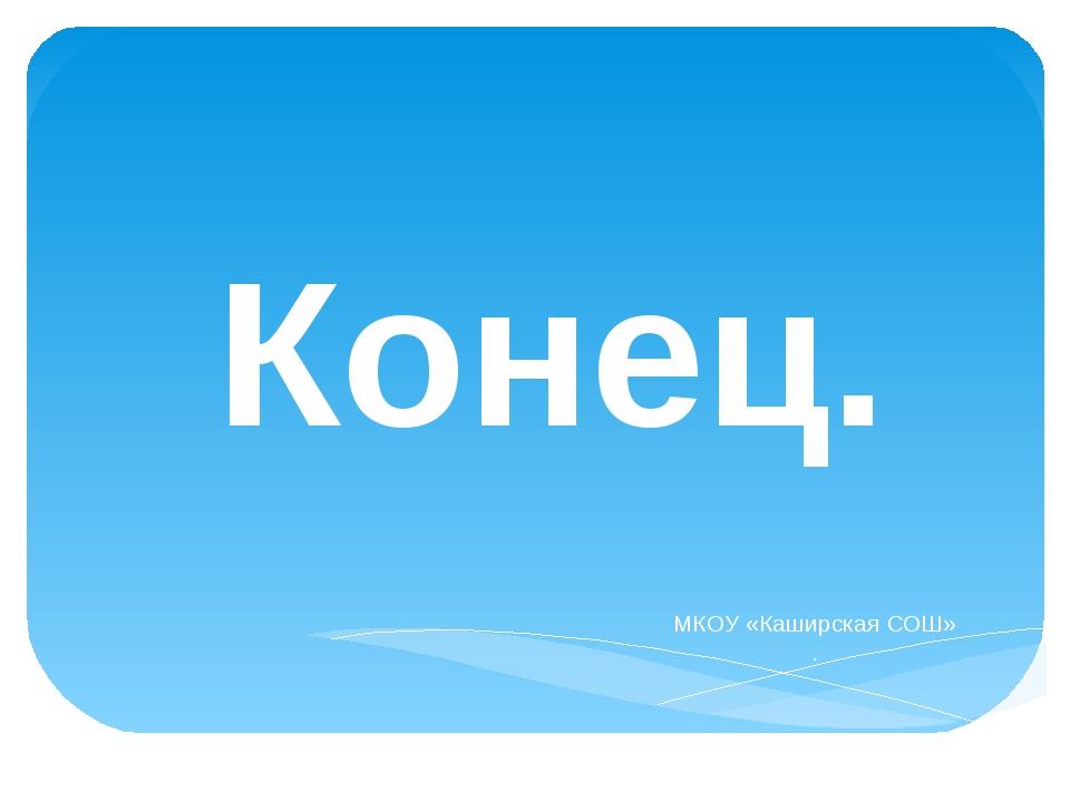 Конец. МКОУ «Каширская СОШ» .