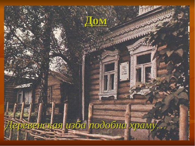 Дом Деревенская изба подобна храму…