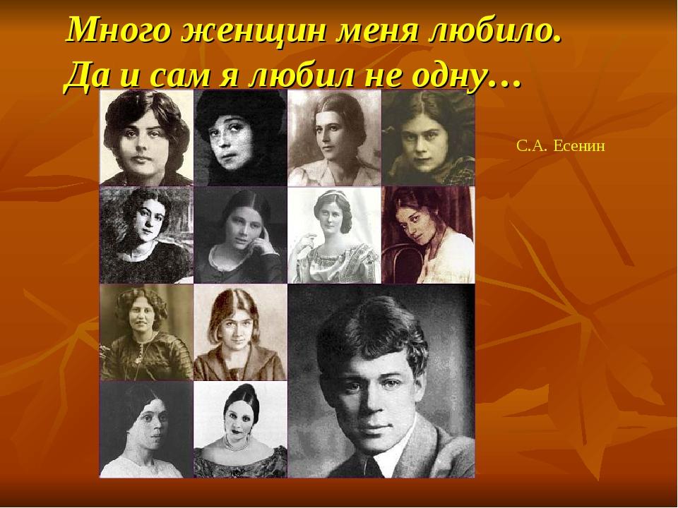 Много женщин меня любило. Да и сам я любил не одну… С.А. Есенин