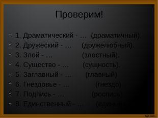 Проверим! 1.Драматический - … (драматичный). 2.Дружеский - … (дружелюбный).