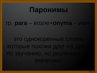 Паронимы гр. para – возле+onyma – имя это однокоренные слова, которые похожи