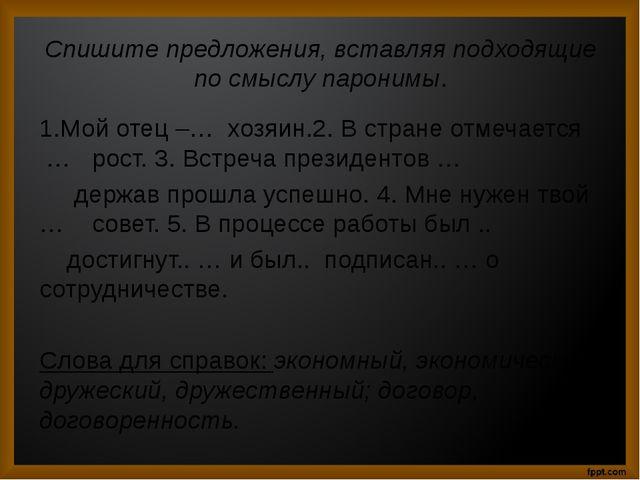 Спишите предложения, вставляя подходящие по смыслу паронимы. 1.Мой отец –… хо...