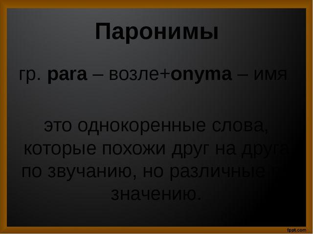 Паронимы гр. para – возле+onyma – имя это однокоренные слова, которые похожи...