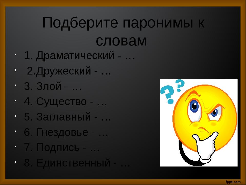 Подберите паронимы к словам 1.Драматический - … 2.Дружеский - … 3.Злой - …...