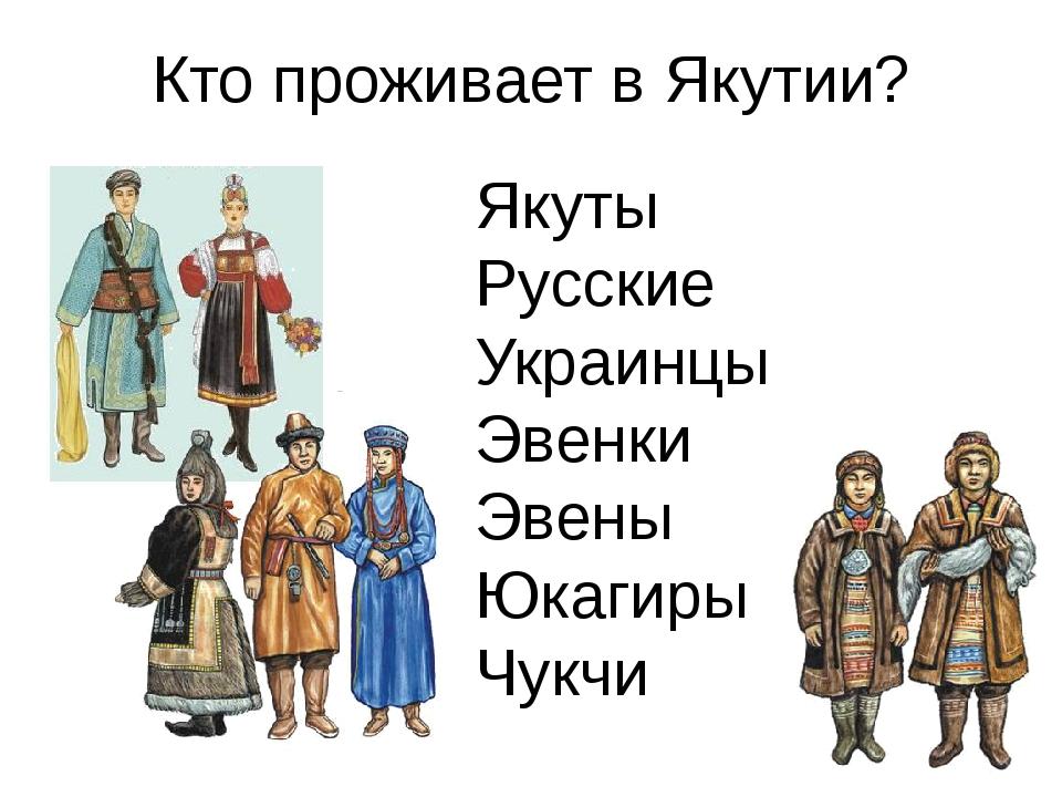 Кто проживает в Якутии? Якуты Русские Украинцы Эвенки Эвены Юкагиры Чукчи