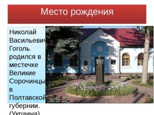 Место рождения Николай Васильевич Гоголь родился в местечке Великие Сорочинцы