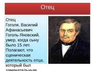 Отец Отец Гоголя,Василий Афанасьевич Гоголь-Яновский, умер, когда сыну было