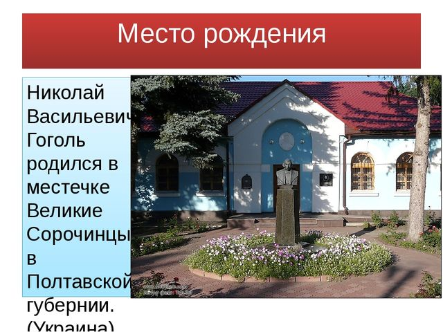Место рождения Николай Васильевич Гоголь родился в местечке Великие Сорочинцы...