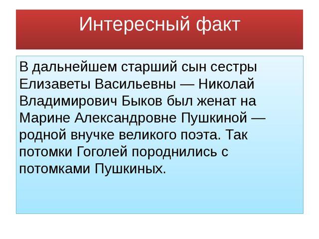 Интересный факт В дальнейшем старший сын сестры Елизаветы Васильевны — Никола...