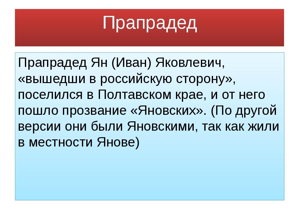 Прапрадед Прапрадед Ян (Иван) Яковлевич, «вышедши в российскую сторону», посе...