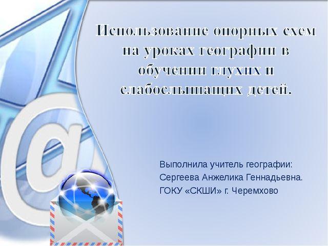 Выполнила учитель географии: Сергеева Анжелика Геннадьевна. ГОКУ «СКШИ» г. Че...