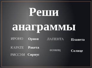 Реши анаграммы ИРОНО Орион КАРАТЕ Ракета РИССУИ Сириус ЛАПЕНТА Планета есонлц